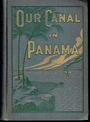 Our Canal in Panama, the Greatest Achievement in the World's History, Changing the Condition of...