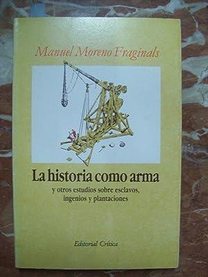 LA HISTORIA COMO ARMA Y OTROS ESTUDIOS SOBRE ESCLAVOS, INGENIOS Y PLANTACIONES: Moreno Fraginals, ...