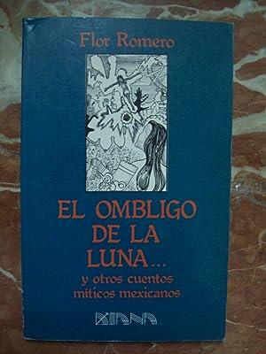 EL OMBLIGO DE LA LUNA Y OTROS CUENTOS MÍTICOS MEXICANOS: Romero, Flor