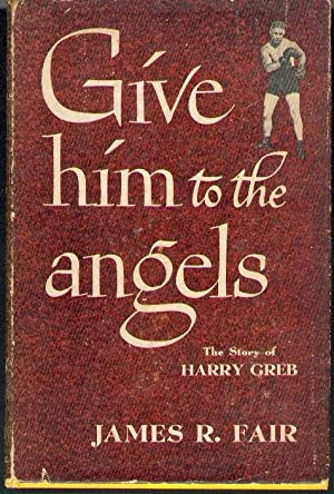 Give Him to the Angels: The Story of Harry Greb.: Fair, James R.
