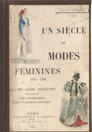 Un siècle de modes féminines 1794 - 1894. Quatre cents toilettes