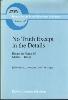 No Truth Except in the Details. Essays in Hnor of Martin J. Klein: Kox, A.J. and Daniel M. Siegel