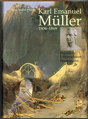 Karl Emanuel Müller 1804-1869. Ingenieur - Unternehmer - Staatsmann.: Hans Stadler-Planzer: