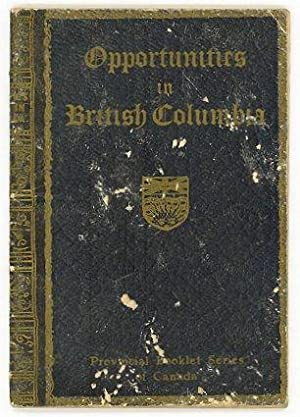Opportunities in British Columbia 1915. Containing Exrtracts from Heaton's Annual. Provincial Boo...