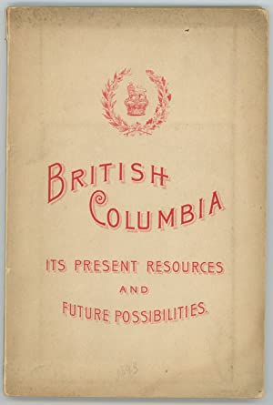 British Columbia, Its Present Resources and Future Possibilities. A Brief Attempt to Demonstrate ...