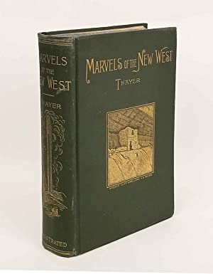 Marvels of the New West. A Vivid Portrayal of the Stupendous Marvels in the Vast Wonderland West ...