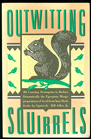 Outwitting Squirrels: 101 Cunning Stratagems to Reduce Dramatically the Egregious Misappropriatio...