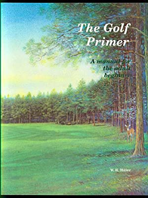 The Golf Primer: A Manual for the: Miller, W. R.