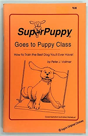 SuperPuppy Goes to Puppy Class: How to Train the Best Dog You'll Ever Have!