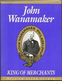 JOHN WANAMAKER: King of Merchants: Zulker, William Allen