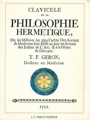 Clavicule de la Philosophie Hermétique, Ou, les Mystères les plus Cachés Des Anciens & Modernes...