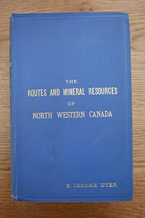 THE ROUTES AND MINERAL RESOURCES OF NORTH WESTERN CANADA.: DYER, E. Jerome, F.R.G.S.