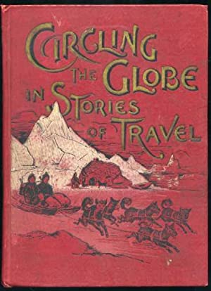 Circling the Globe in Stories of Travel : A Grand Panorama of History in Story and Picture: ...