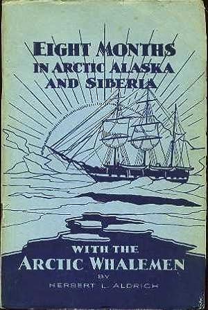 Eight Months in Arctic Alaska and Siberia with the Arctic Whalemen: Aldrich, Herbert L.