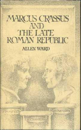 Marcus Crassus and the Late Roman Republic: Ward, Allen Mason