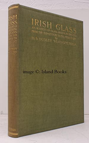 Irish Glass. An Account of Glass-Making in Ireland from the XVth Century to the Present Day. With ...