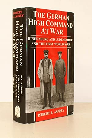 The German High Command at War. Hindenburg and Ludendorff and the First World War. [First English ...
