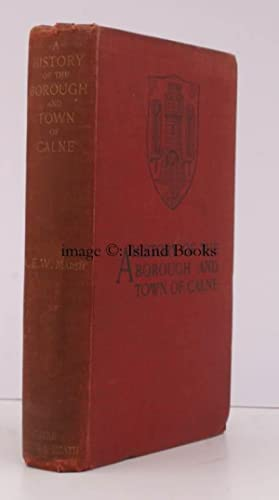 A History of the Borough and Town of Calne. And some Account of the Villages, etc., in its Vicinity...