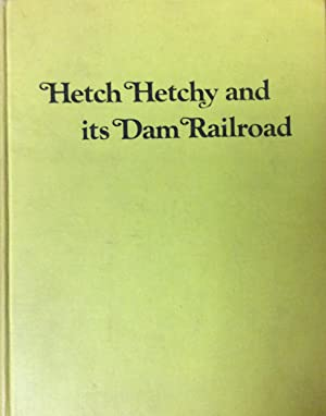 Hetch Hetchy and Its Dam Railroad: The Story of the Uniquely Equipped Railroad That Serviced the ...