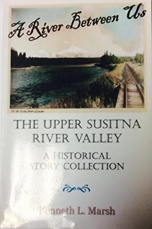 A River between Us: The Upper Susitna River Valley of Alaska a Historical Collection: Marsh, ...