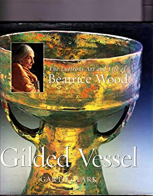 Gilded Vessel: The Lustrous Life and Art of Beatrice Wood: Garth Clark