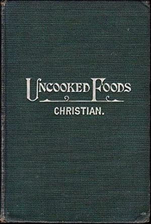Uncooked Foods and How to Use Them. A Treatise on how to get the highest form of animal energy fr...