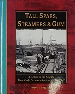 Tall Spars Steamers & Gum A History of the Kaipara From Early European Settlement 1854-1947