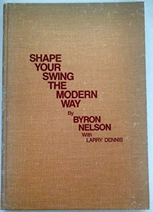 Shape Your Swing the Modern Way (Classics: Nelson, Byron; Dennis,