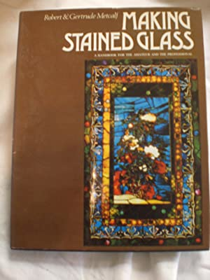 Making Stained Glass : A Handbook for the Amateur and the Professional