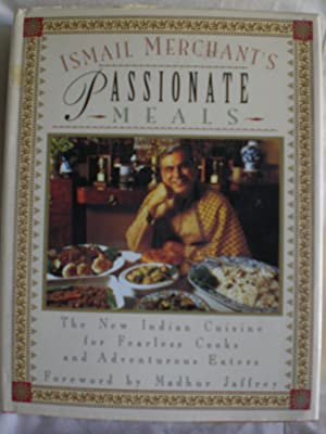 Ismail Merchant's Passionate Meals : New Indian Cuisine for Fearless Cooks and Adventurous Eaters