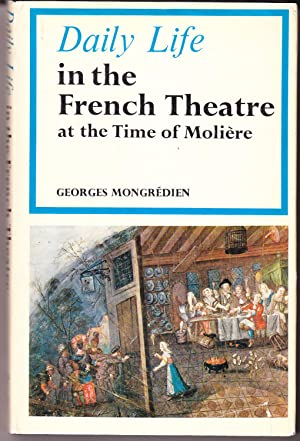 Daily Life in the French Theatre in the Time of Moliere: Mongredien, Georges