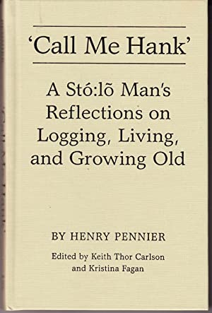 Call Me Hank: A Sto Lo Man's Reflections on Logging, Living And Growing Old