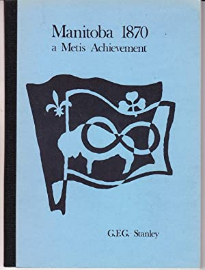 Manitoba 1870 a Metis Achievement: Stanley, G. F.