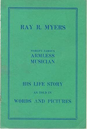 Life Story and Picture Album of Ray R. Myers: world's famous armless musician: Myers, Ray R.
