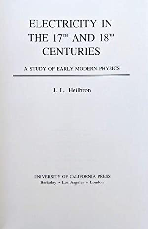 Electricity in the 17th and 18th Centuries; a study of early modern physics.: HEILBRON, J.L.