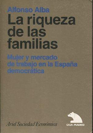 LA RIQUEZA DE LAS FAMILIAS. MUJER Y MERCADO DE TRABAJO EN LA ESPAÑA DEMOCRATICA. - ALBA; Alfonso.