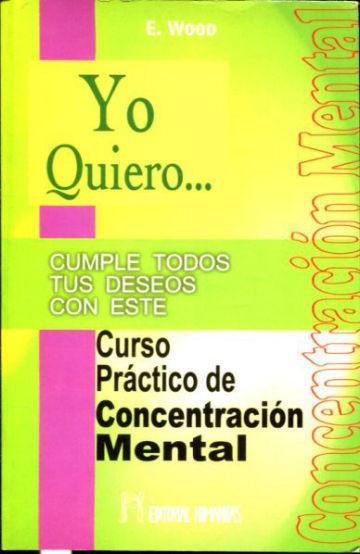YO QUIERO. CUMPLE TODOS TUS DESEOS CON ESTE CURSO PRACTICO DE CONCENTRACION MENTAL. - WOOD E.