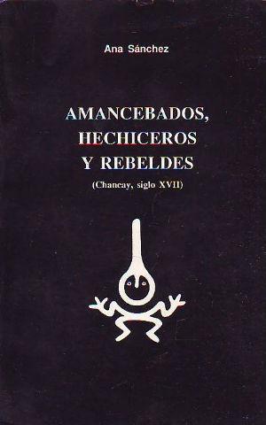 AMANCEBADOS, HECHICEROS Y REBELDES (CHANCAY, SIGLO XVII).: SANCHEZ Ana.