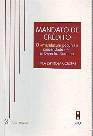 MANDATO DE CREDITO. EL MANDATUM PECUNIAE CREDENDAE: ESPINOSA GOEDERT, Thea.