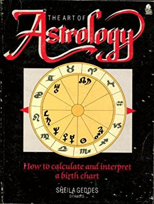 THE ART OF ASTROLOGY. HOW TO CALCULATE AND INTERPRETET A BIRTH CHART.