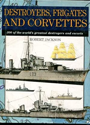 DESTROYERS, FRIGATES AND CORVETTES. 300 OF THE WORLD'S GREATEST DESTROYERS AND ESCORTS.