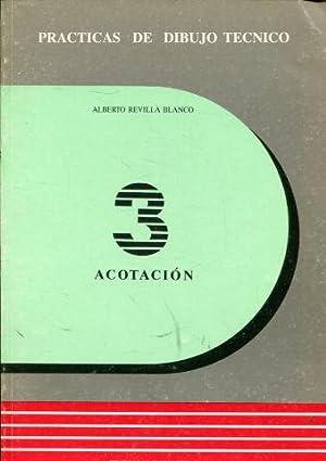 PRACTICAS DE DIBUJO TECNICO. 3: ACOTACION.: REVILLA BLANCO, Alberto.