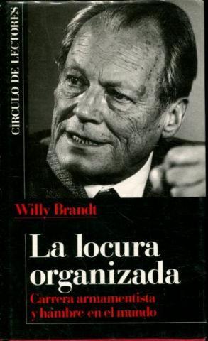 LA LOCURA ORGANIZADA. CARRERA ARMAMENTISTA Y HAMBRE: BRANDT, Willy.