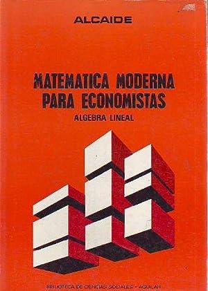 MATEMATICA MODERNA PARA ECONOMISTAS. ALGEBRA LINEAL.: ALCAIDE, Angel.