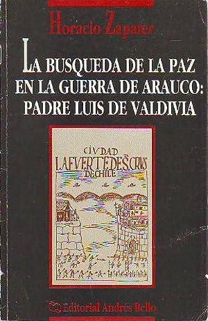 LA BUSQUEDA DE LA PAZ EN LA GUERRA DE ARAUCO: PADRE LUIS DE VALDIVIA.: ZAPATER, Horacio.
