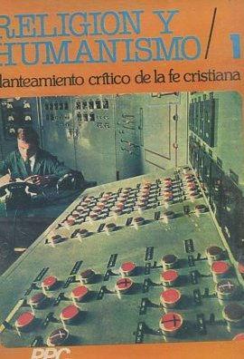 RELIGION Y HUMANISMO. PLANTEAMIENTO CRITICO DE LA FE CRISTIANA.: VV.AA.