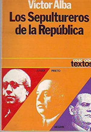 LOS SEPULTUREROS DE LA REPUBLICA: AZAÑA, PRIETO Y NEGRIN.: ALBA, Victor.
