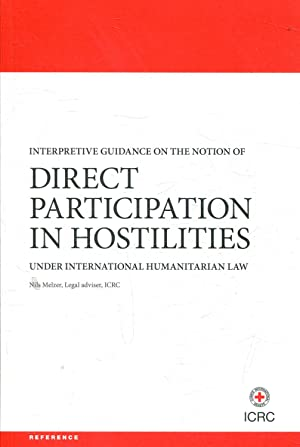 INTERPRETIVE GUIDANCE ON THE NOTION OF DIRECT PARTICIPATION IN HOSTILITIES UNDER INTERNATIONAL HU...