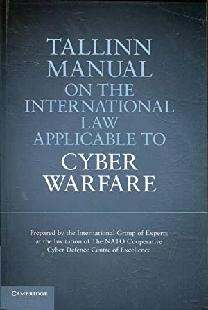 TALLIN MANUAL ON THE INTERNATIONAL LAW APPLICABLE TO CYBER WARFARE.