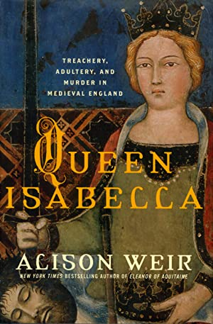 Queen Isabella: Treachery, Adultery, and Murder in: Weir, Alison